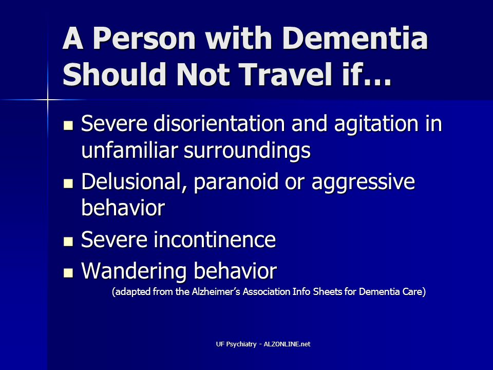 UF Psychiatry - ALZONLINE.net A Person with Dementia Should Not Travel if… Severe disorientation and agitation in unfamiliar surroundings Severe disorientation and agitation in unfamiliar surroundings Delusional, paranoid or aggressive behavior Delusional, paranoid or aggressive behavior Severe incontinence Severe incontinence Wandering behavior Wandering behavior (adapted from the Alzheimer's Association Info Sheets for Dementia Care)