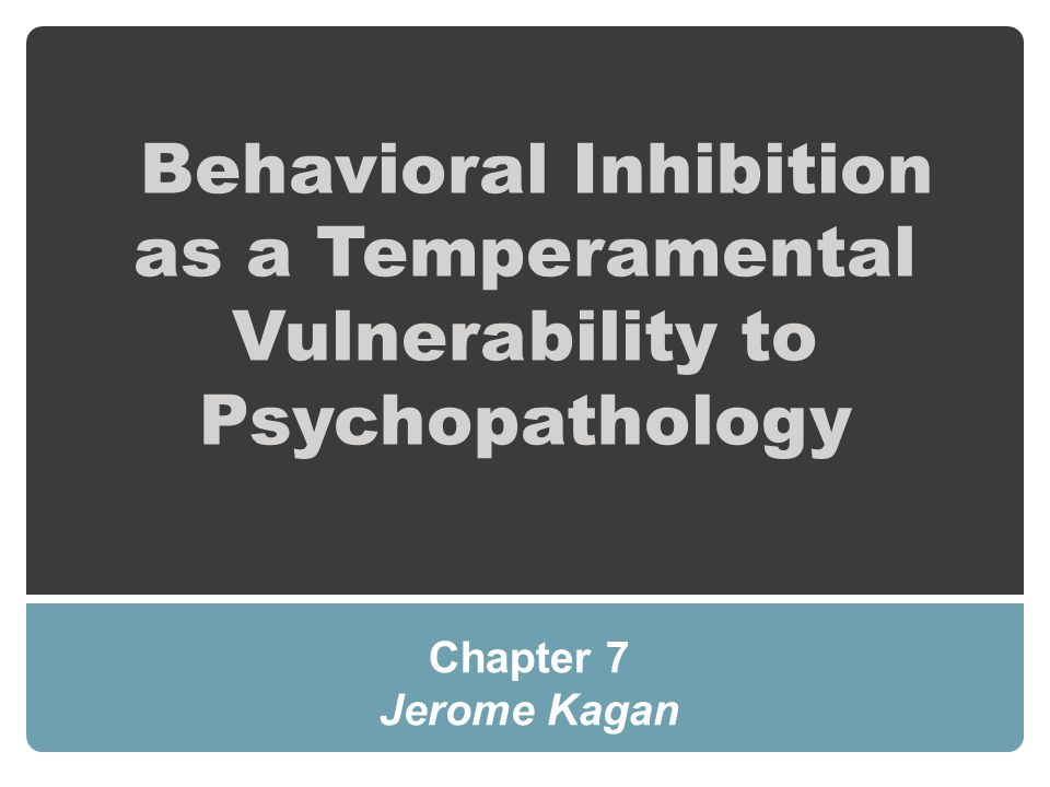 Behavioral Inhibition as a Temperamental Vulnerability to Psychopathology Chapter 7 Jerome Kagan
