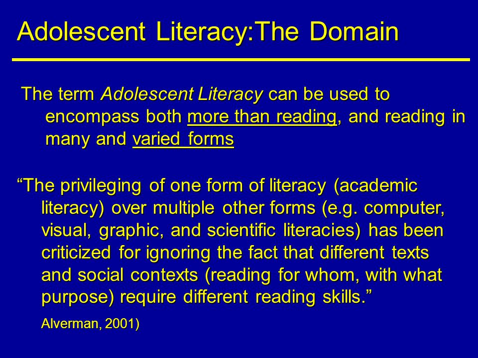 The term Adolescent Literacy can be used to encompass both more than reading, and reading in many and varied forms Adolescent Literacy:The Domain The privileging of one form of literacy (academic literacy) over multiple other forms (e.g.