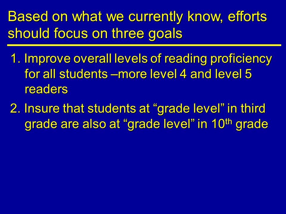 1. Improve overall levels of reading proficiency for all students –more level 4 and level 5 readers Based on what we currently know, efforts should fo