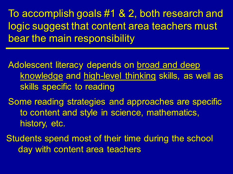 Adolescent literacy depends on broad and deep knowledge and high-level thinking skills, as well as skills specific to reading To accomplish goals #1 & 2, both research and logic suggest that content area teachers must bear the main responsibility Some reading strategies and approaches are specific to content and style in science, mathematics, history, etc.
