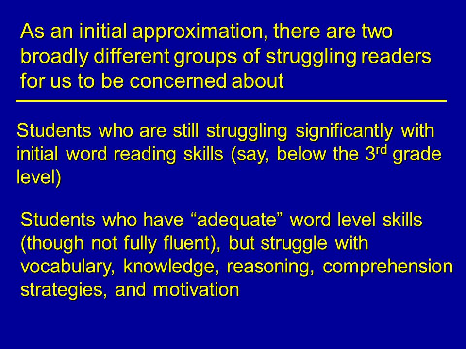 As an initial approximation, there are two broadly different groups of struggling readers for us to be concerned about Students who are still struggling significantly with initial word reading skills (say, below the 3 rd grade level) Students who have adequate word level skills (though not fully fluent), but struggle with vocabulary, knowledge, reasoning, comprehension strategies, and motivation