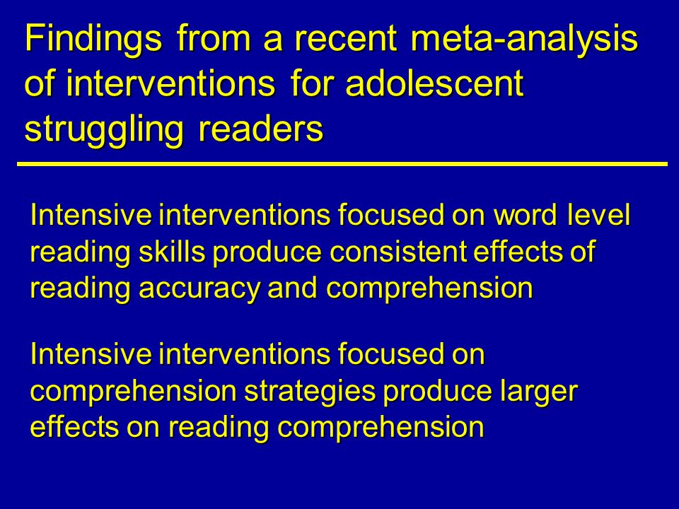 Findings from a recent meta-analysis of interventions for adolescent struggling readers Intensive interventions focused on word level reading skills produce consistent effects of reading accuracy and comprehension Intensive interventions focused on comprehension strategies produce larger effects on reading comprehension