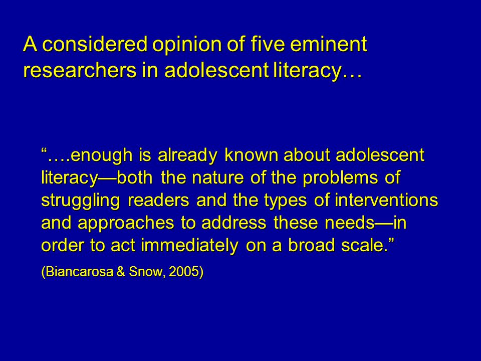 ….enough is already known about adolescent literacy—both the nature of the problems of struggling readers and the types of interventions and approaches to address these needs—in order to act immediately on a broad scale. (Biancarosa & Snow, 2005) A considered opinion of five eminent researchers in adolescent literacy…