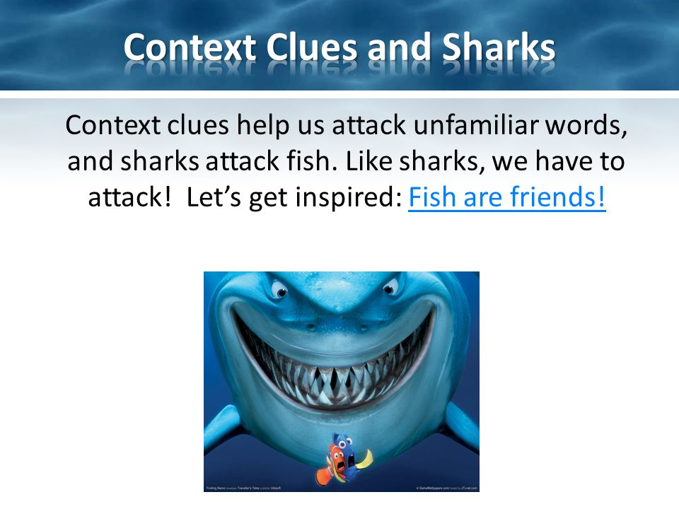 Context clues help us attack unfamiliar words, and sharks attack fish.