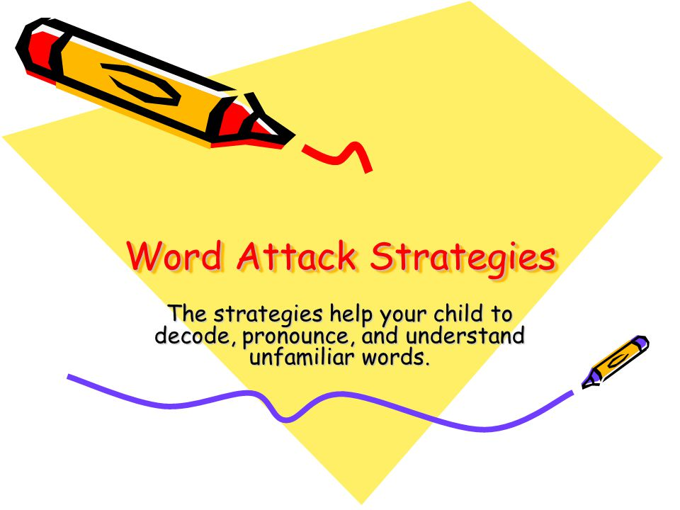 Word Attack Strategies The strategies help your child to decode, pronounce, and understand unfamiliar words.
