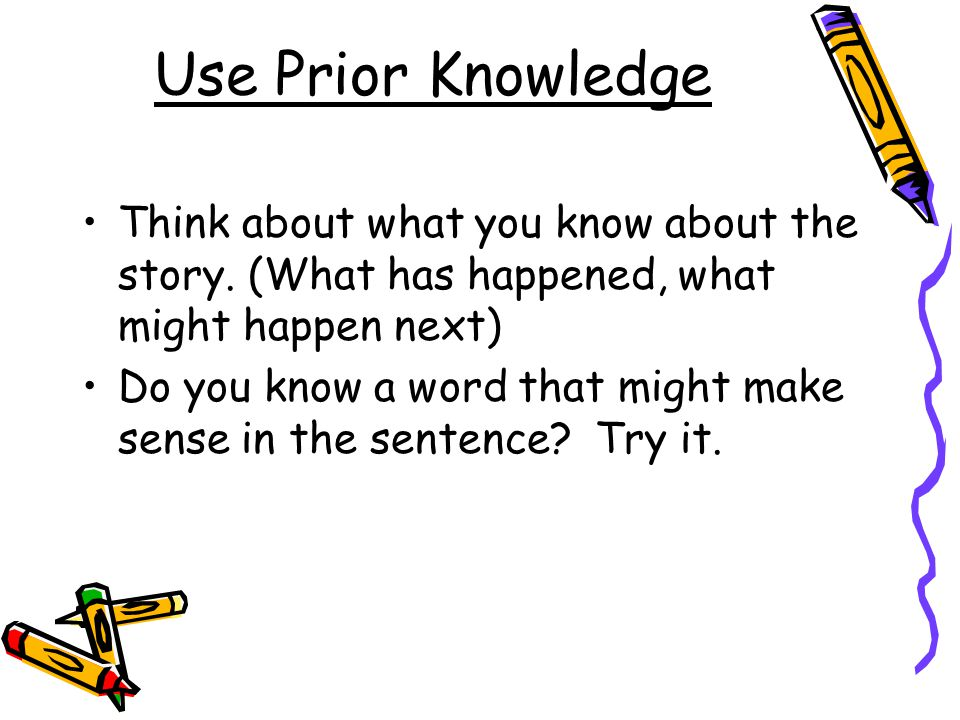 Use Prior Knowledge Think about what you know about the story. (What has happened, what might happen next) Do you know a word that might make sense in