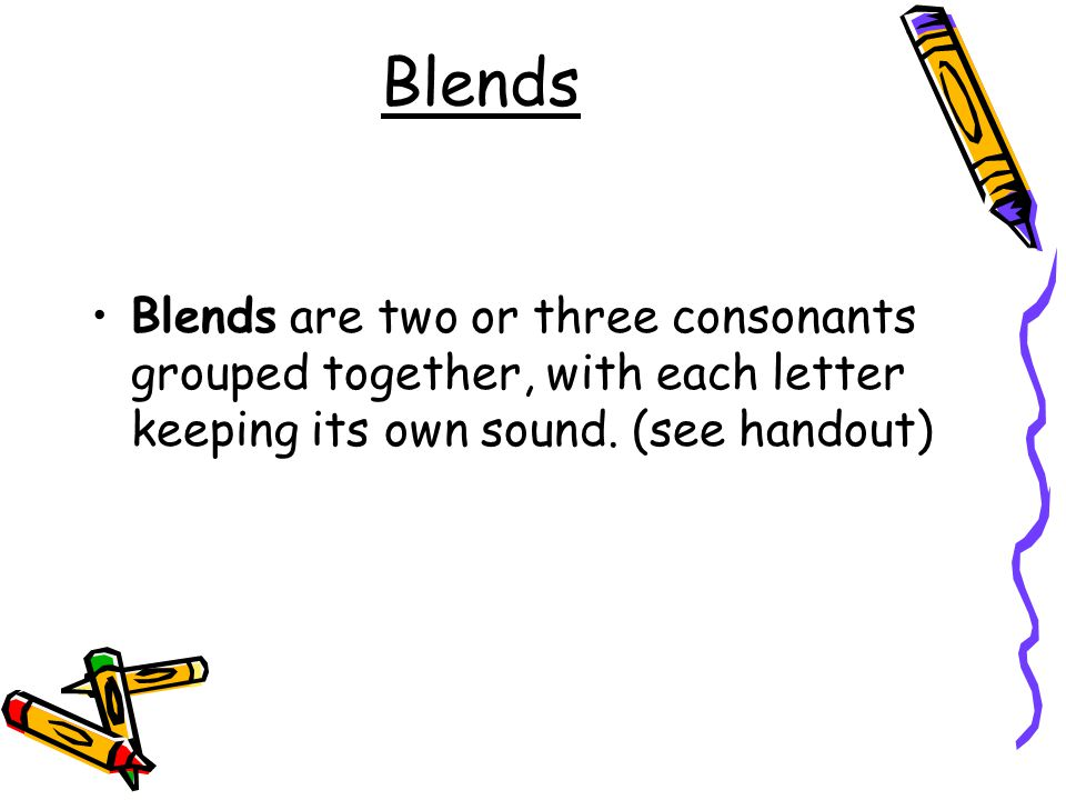 Blends Blends are two or three consonants grouped together, with each letter keeping its own sound.