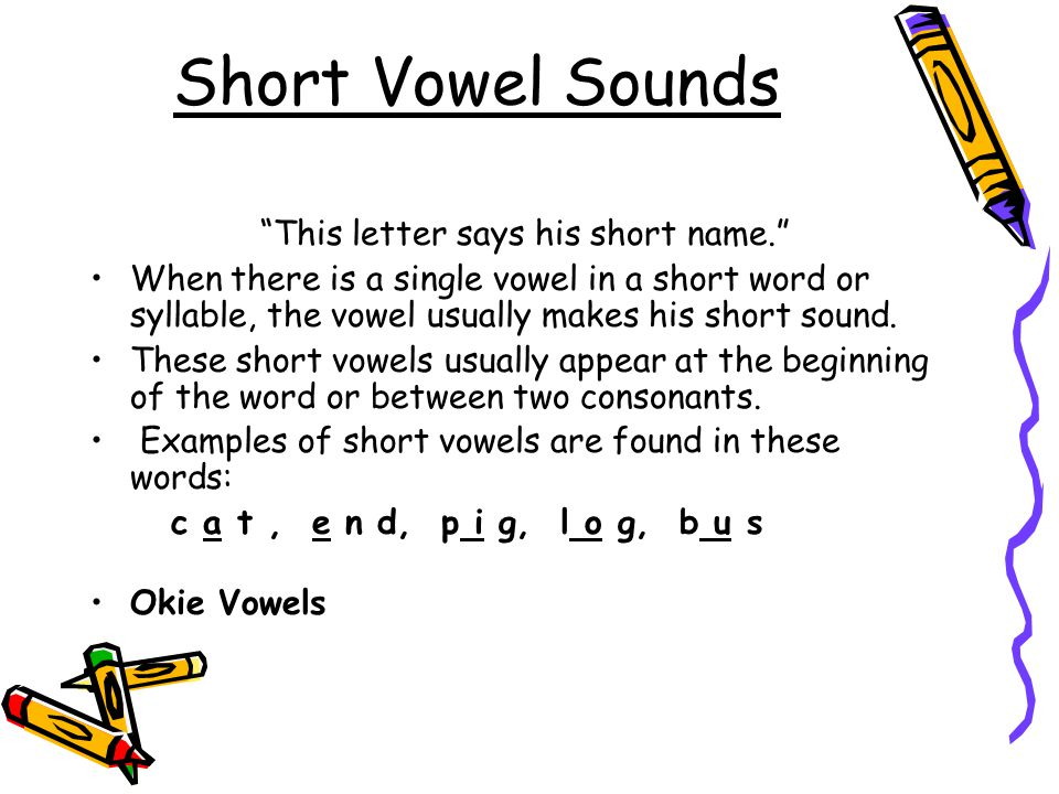Short Vowel Sounds This letter says his short name. When there is a single vowel in a short word or syllable, the vowel usually makes his short sound.