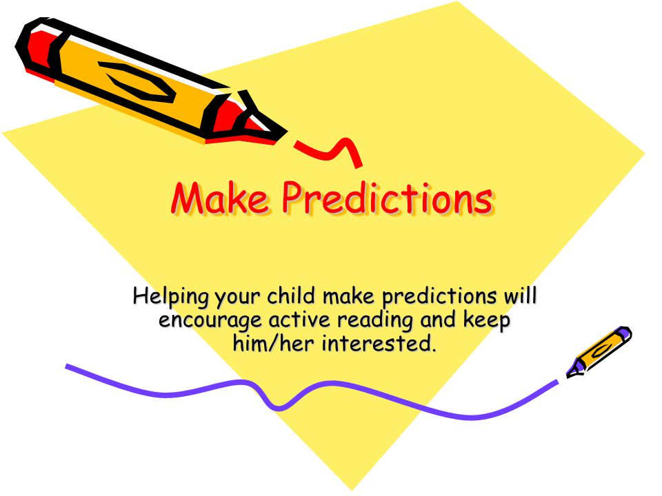 Make Predictions Helping your child make predictions will encourage active reading and keep him/her interested.