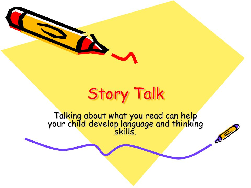 Story Talk Talking about what you read can help your child develop language and thinking skills.