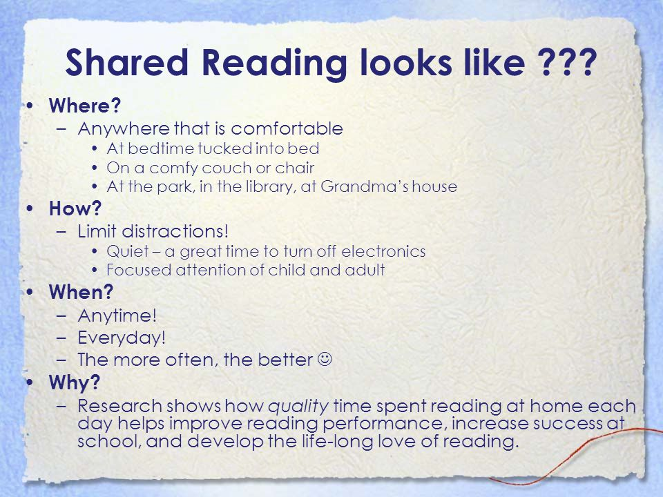 Shared Reading looks like ??? Where? –Anywhere that is comfortable At bedtime tucked into bed On a comfy couch or chair At the park, in the library, a