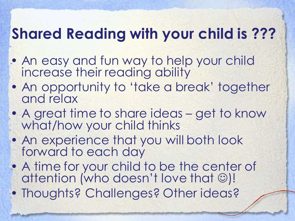Shared Reading with your child is ??? An easy and fun way to help your child increase their reading ability An opportunity to 'take a break' together