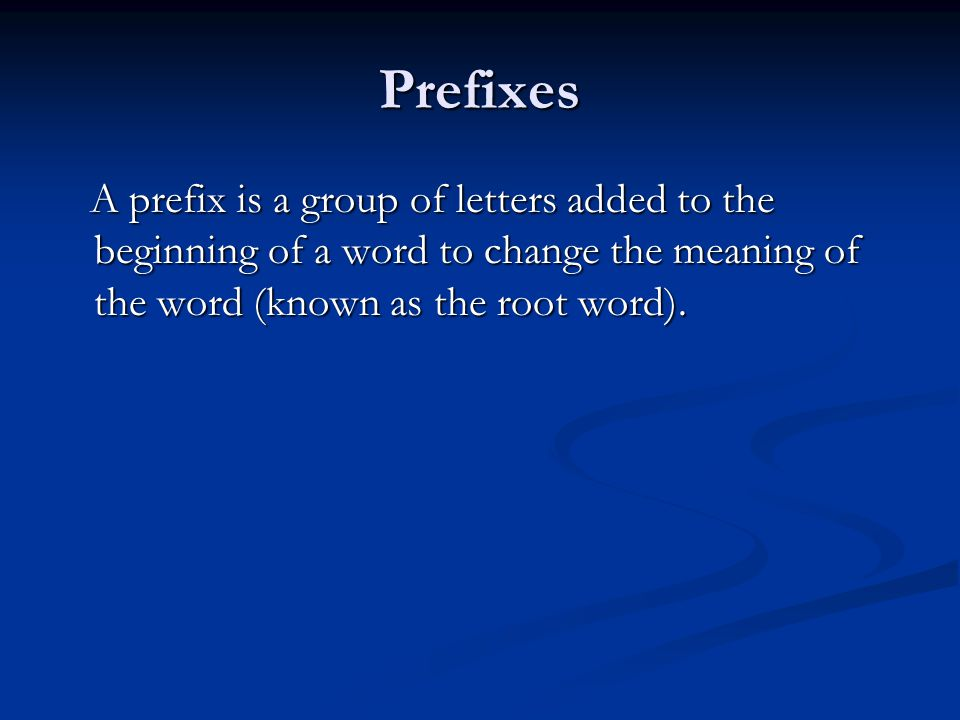 Prefixes A prefix is a group of letters added to the beginning of a word to change the meaning of the word (known as the root word).