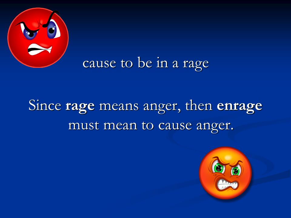 cause to be in a rage Since rage means anger, then enrage must mean to cause anger.
