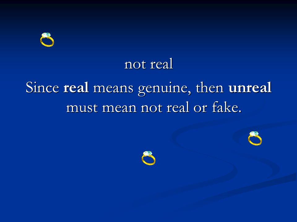 not real Since real means genuine, then unreal must mean not real or fake.