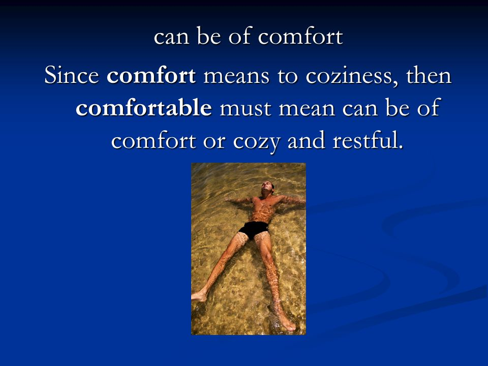 can be of comfort Since comfort means to coziness, then comfortable must mean can be of comfort or cozy and restful.