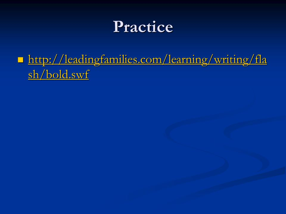 Practice http://leadingfamilies.com/learning/writing/fla sh/bold.swf http://leadingfamilies.com/learning/writing/fla sh/bold.swf http://leadingfamilies.com/learning/writing/fla sh/bold.swf http://leadingfamilies.com/learning/writing/fla sh/bold.swf