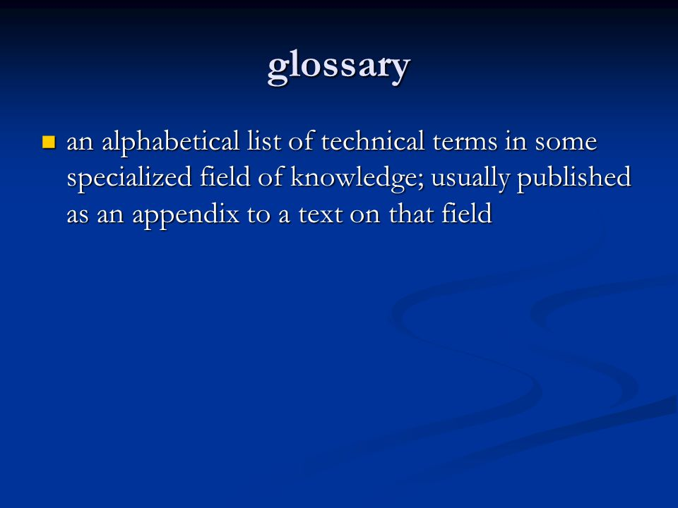 glossary an alphabetical list of technical terms in some specialized field of knowledge; usually published as an appendix to a text on that field an a