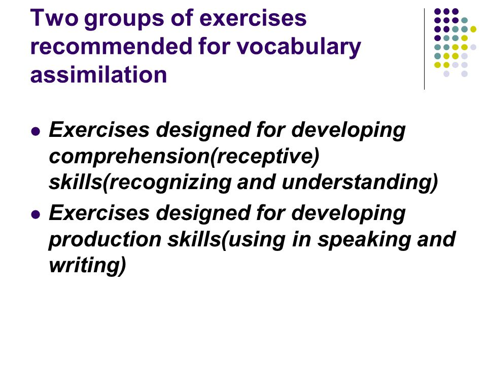 Two groups of exercises recommended for vocabulary assimilation Exercises designed for developing comprehension(receptive) skills(recognizing and unde