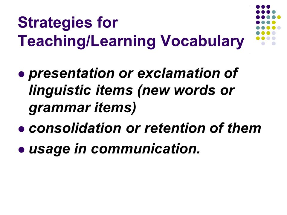 Strategies for Teaching/Learning Vocabulary presentation or exclamation of linguistic items (new words or grammar items) consolidation or retention of
