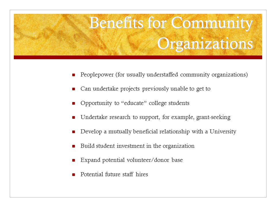 Benefits for Community Organizations Peoplepower (for usually understaffed community organizations) Can undertake projects previously unable to get to Opportunity to educate college students Undertake research to support, for example, grant-seeking Develop a mutually beneficial relationship with a University Build student investment in the organization Expand potential volunteer/donor base Potential future staff hires