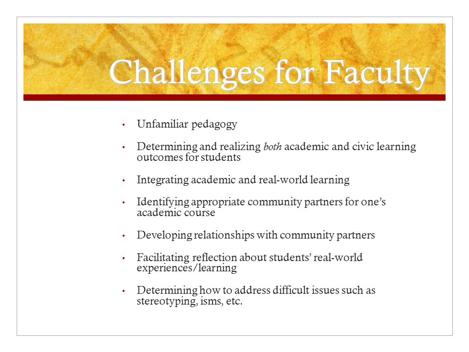 Challenges for Faculty Unfamiliar pedagogy Determining and realizing both academic and civic learning outcomes for students Integrating academic and real-world learning Identifying appropriate community partners for one's academic course Developing relationships with community partners Facilitating reflection about students' real-world experiences/learning Determining how to address difficult issues such as stereotyping, isms, etc.