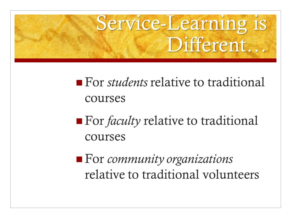 Service-Learning is Different… For students relative to traditional courses For faculty relative to traditional courses For community organizations relative to traditional volunteers