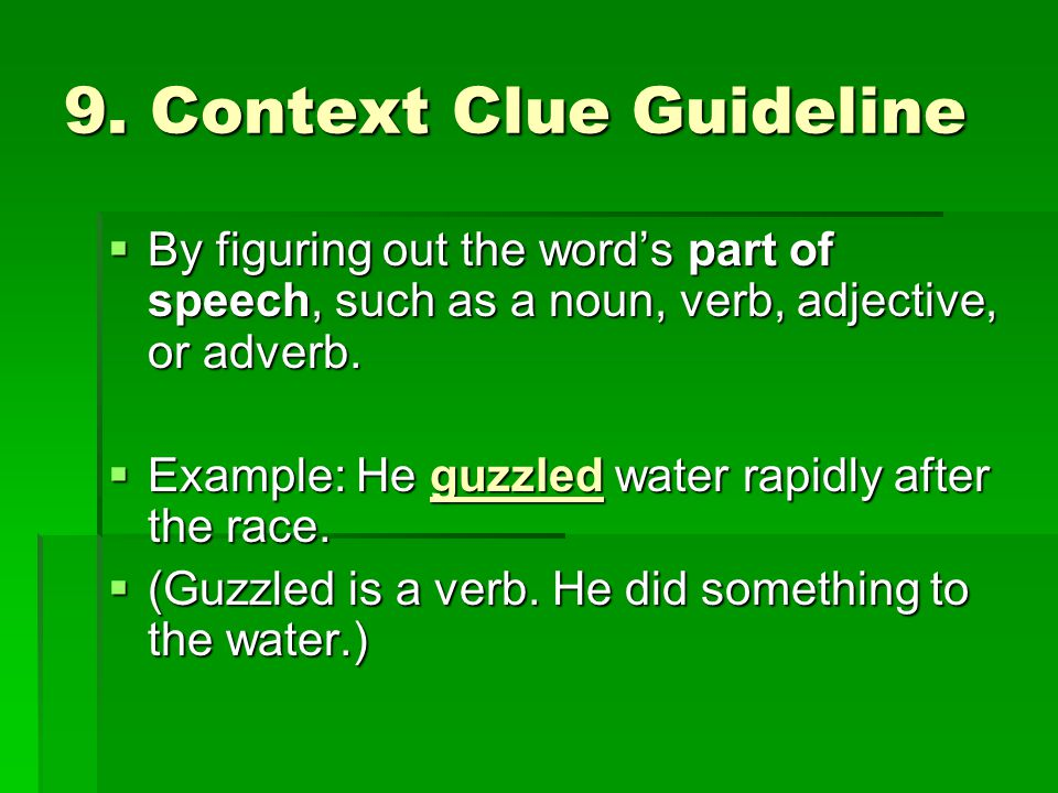 9. Context Clue Guideline  By figuring out the word's part of speech, such as a noun, verb, adjective, or adverb.  Example: He guzzled water rapidly