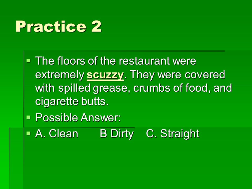 Practice 2 TTTThe floors of the restaurant were extremely scuzzy. They were covered with spilled grease, crumbs of food, and cigarette butts. PP