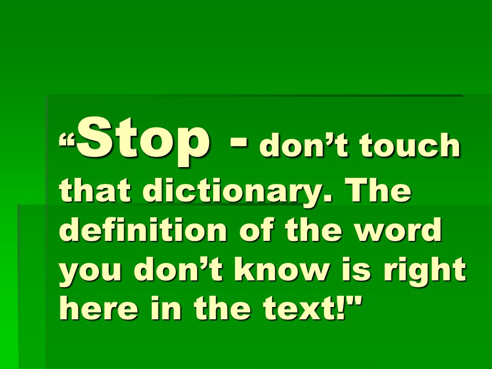 """"""" Stop - don't touch that dictionary. The definition of the word you don't know is right here in the text!"""