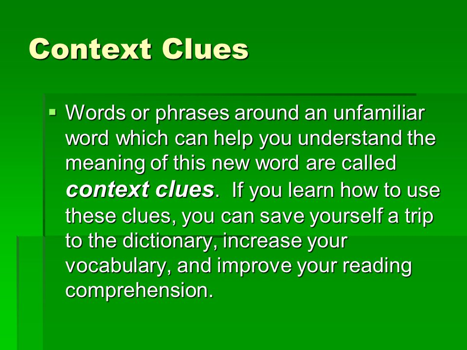 Context Clues  Words or phrases around an unfamiliar word which can help you understand the meaning of this new word are called context clues. If you