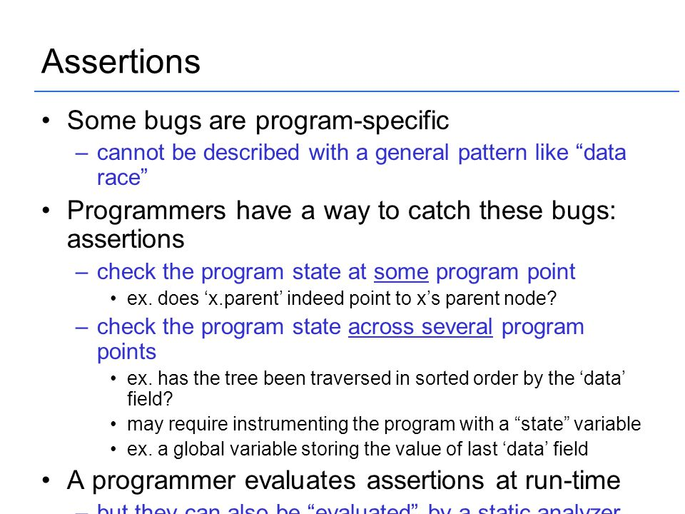 "Assertions Some bugs are program-specific –cannot be described with a general pattern like ""data race"" Programmers have a way to catch these bugs: ass"