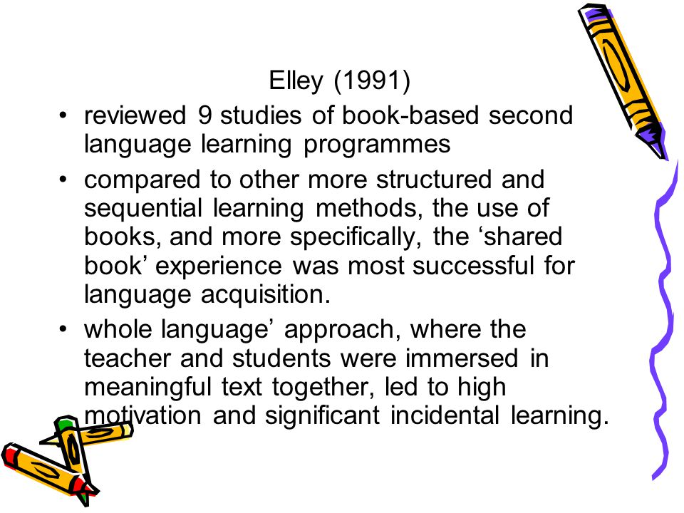 Elley (1991) reviewed 9 studies of book-based second language learning programmes compared to other more structured and sequential learning methods, t