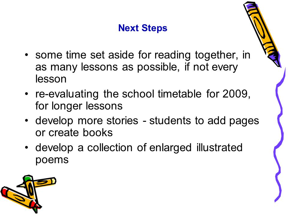 Next Steps some time set aside for reading together, in as many lessons as possible, if not every lesson re-evaluating the school timetable for 2009,