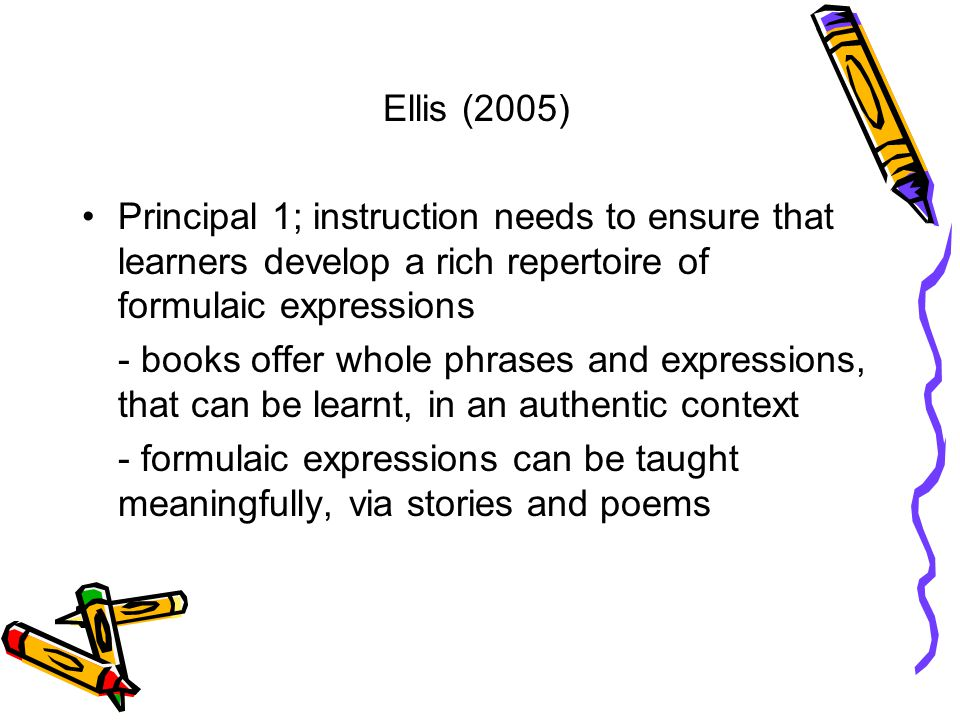 Ellis (2005) Principal 1; instruction needs to ensure that learners develop a rich repertoire of formulaic expressions - books offer whole phrases and