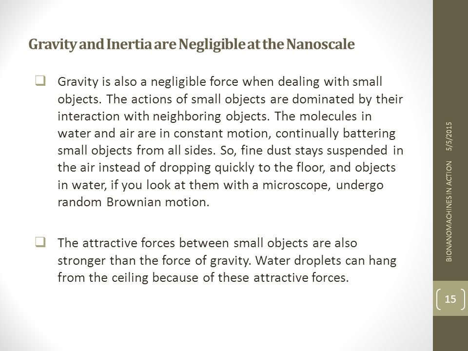 Gravity and Inertia are Negligible at the Nanoscale  Gravity is also a negligible force when dealing with small objects. The actions of small objects