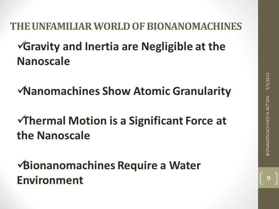 THE UNFAMILIAR WORLD OF BIONANOMACHINES 5/5/2015 9 Gravity and Inertia are Negligible at the Nanoscale Nanomachines Show Atomic Granularity Thermal Mo