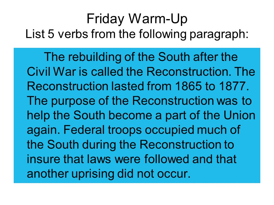 Friday Warm-Up List 5 verbs from the following paragraph: The rebuilding of the South after the Civil War is called the Reconstruction.