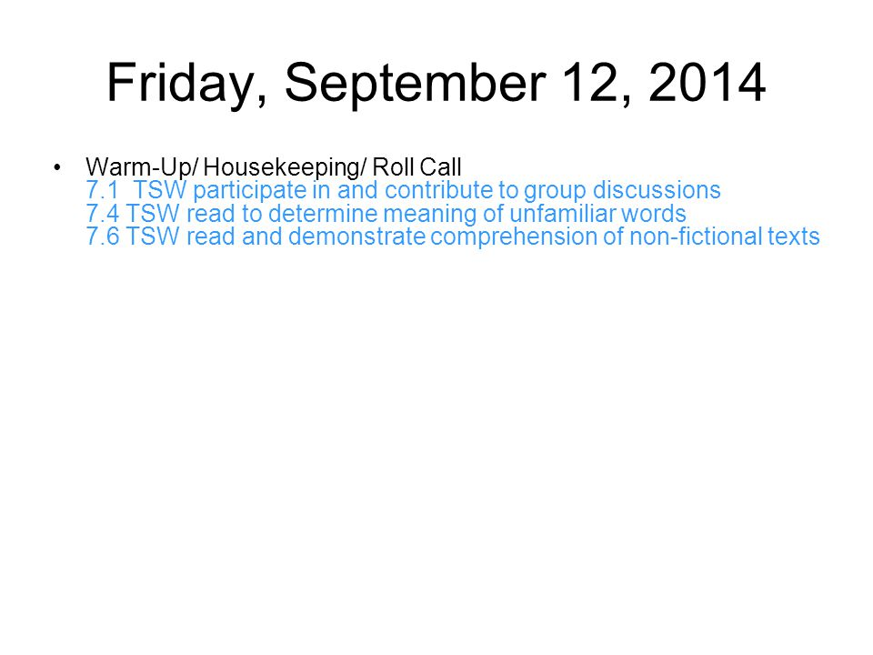 Friday, September 12, 2014 Warm-Up/ Housekeeping/ Roll Call 7.1 TSW participate in and contribute to group discussions 7.4 TSW read to determine meaning of unfamiliar words 7.6 TSW read and demonstrate comprehension of non-fictional texts