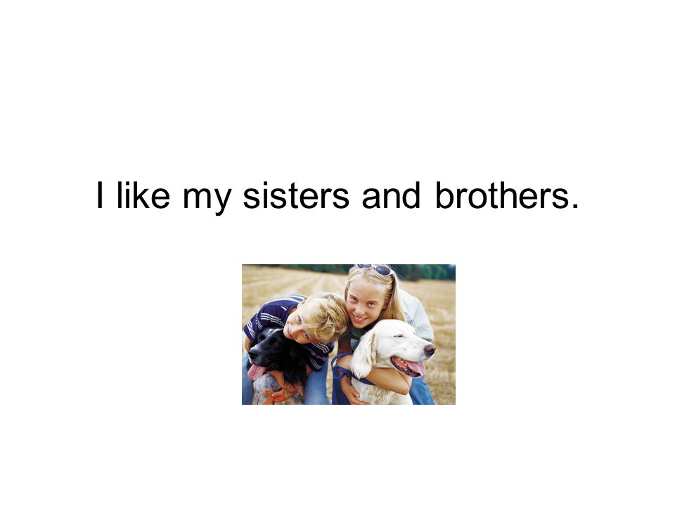 I like my sisters and brothers.