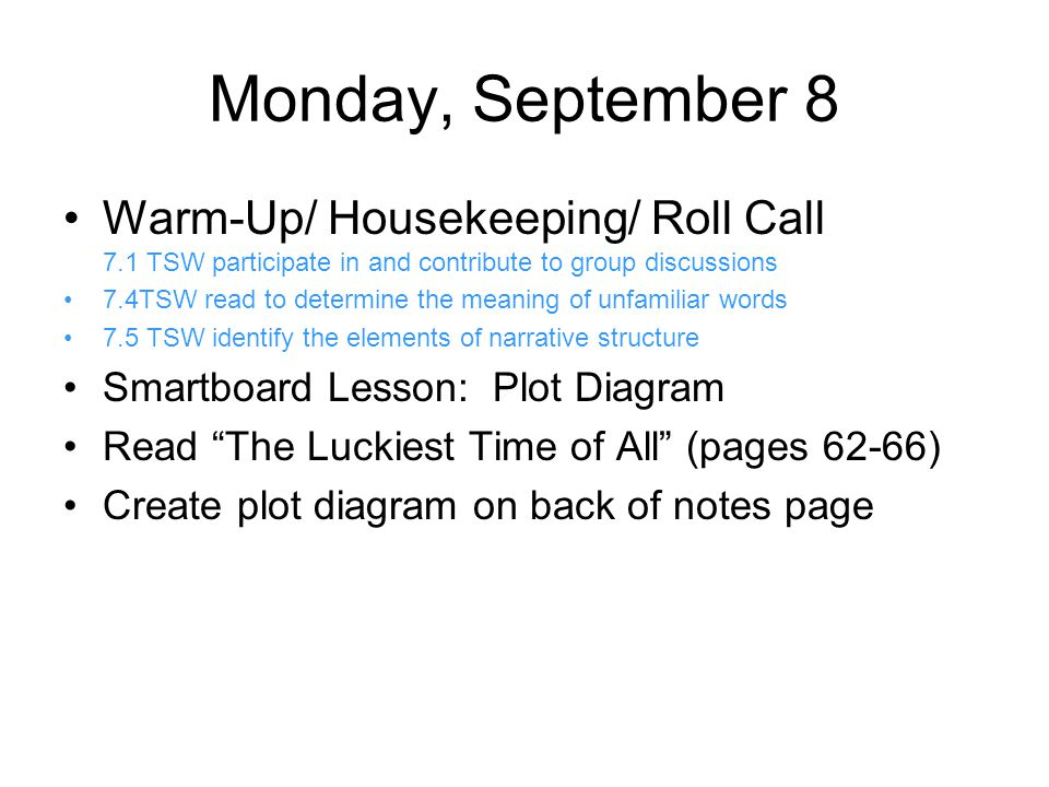 Monday, September 8 Warm-Up/ Housekeeping/ Roll Call 7.1 TSW participate in and contribute to group discussions 7.4TSW read to determine the meaning of unfamiliar words 7.5 TSW identify the elements of narrative structure Smartboard Lesson: Plot Diagram Read The Luckiest Time of All (pages 62-66) Create plot diagram on back of notes page