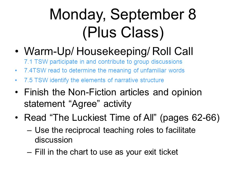 Monday, September 8 (Plus Class) Warm-Up/ Housekeeping/ Roll Call 7.1 TSW participate in and contribute to group discussions 7.4TSW read to determine the meaning of unfamiliar words 7.5 TSW identify the elements of narrative structure Finish the Non-Fiction articles and opinion statement Agree activity Read The Luckiest Time of All (pages 62-66) –Use the reciprocal teaching roles to facilitate discussion –Fill in the chart to use as your exit ticket