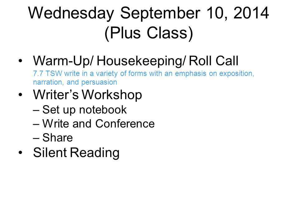 Wednesday September 10, 2014 (Plus Class) Warm-Up/ Housekeeping/ Roll Call 7.7 TSW write in a variety of forms with an emphasis on exposition, narration, and persuasion Writer's Workshop –Set up notebook –Write and Conference –Share Silent Reading