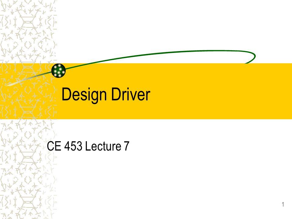 1 Design Driver CE 453 Lecture 7