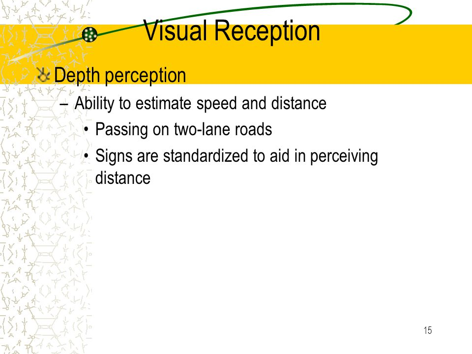 14 Visual Reception Glare Recovery: Ability to recover from the effects of glare Dark to light : 3 seconds -- headlights in the eye Light to dark: 6 seconds – turning lights off Usually a concern for night driving Need to provide light transitions