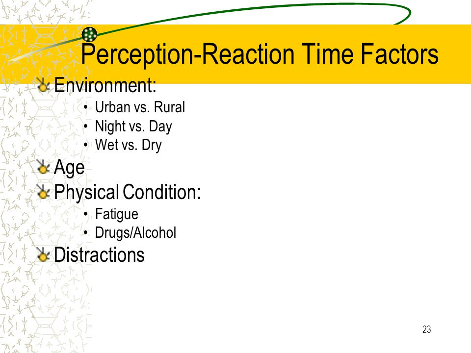 22 Typical Perception-Reaction time range is: 0.5 to 7 seconds Affected by a number of factors.