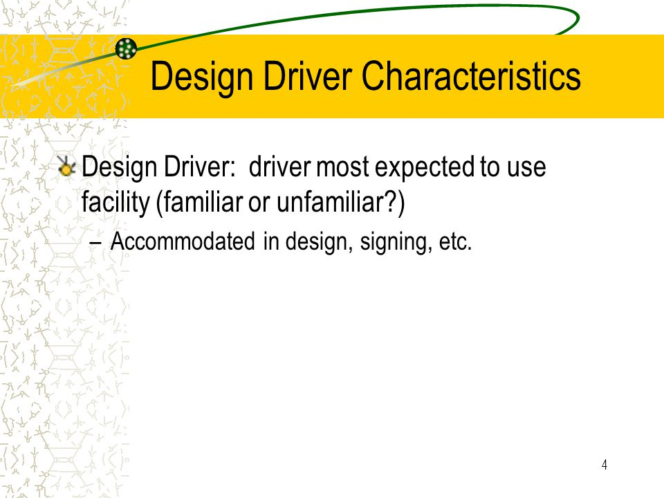4 Design Driver Characteristics Design Driver: driver most expected to use facility (familiar or unfamiliar?) –Accommodated in design, signing, etc.