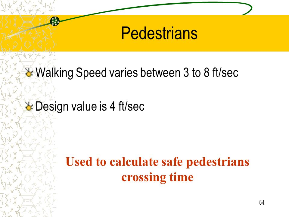 53 Pedestrians Characteristics similar to driver Design of pedestrian facilities Signal timing – get peds across during red phase