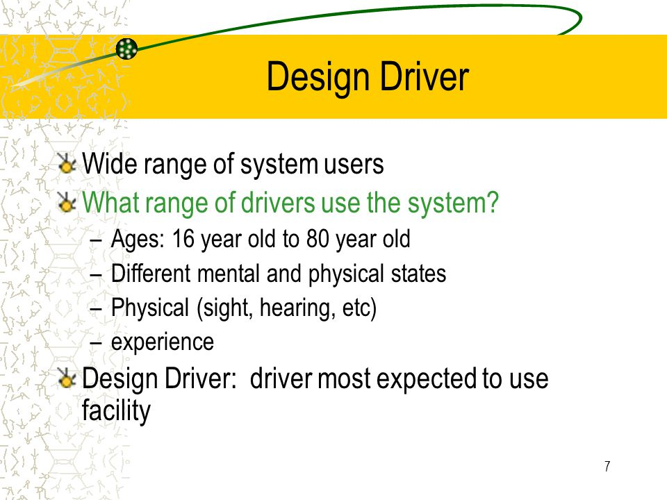 6 Design Driver Characteristics Cont. Others?: age, gender, physical condition (alcohol, etc.), mental capabilities, skill (self perception – are you